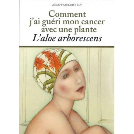 """Livre: """"Comment j'ai guéri mon cancer avec une plante: l'Aloe arboresens"""" Anne-Françoise LOF"""